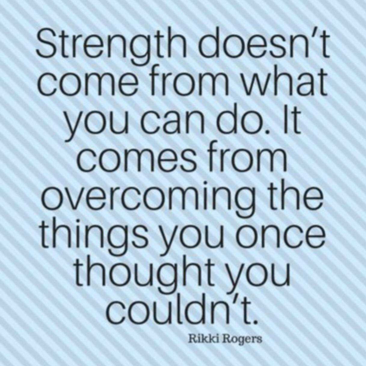 [Image] Strength doesn't come from what you can do.