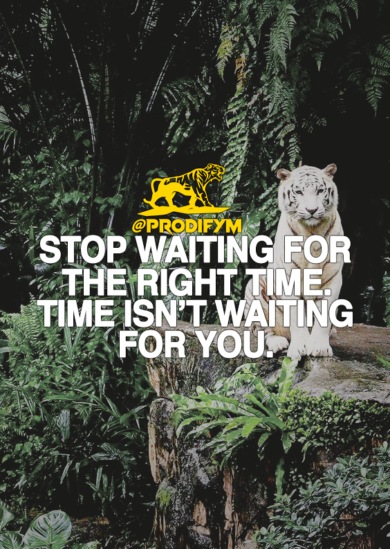 [image] Stop waiting for the right time. Time isn't waiting for you.