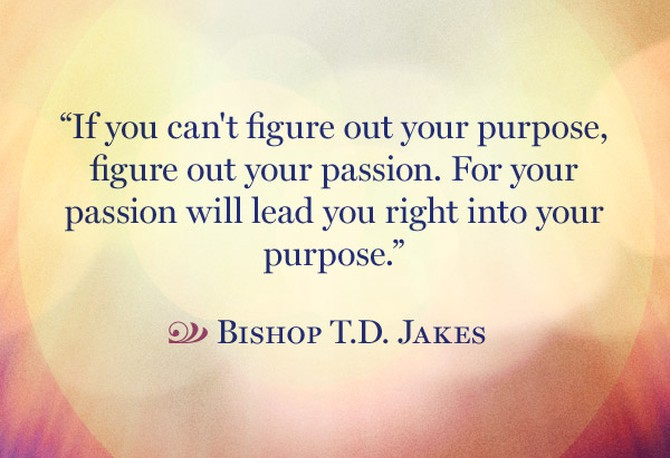 If you can't figure out your purpose, figure out your passion- Bishop T.D. Jakes [ 670×458]