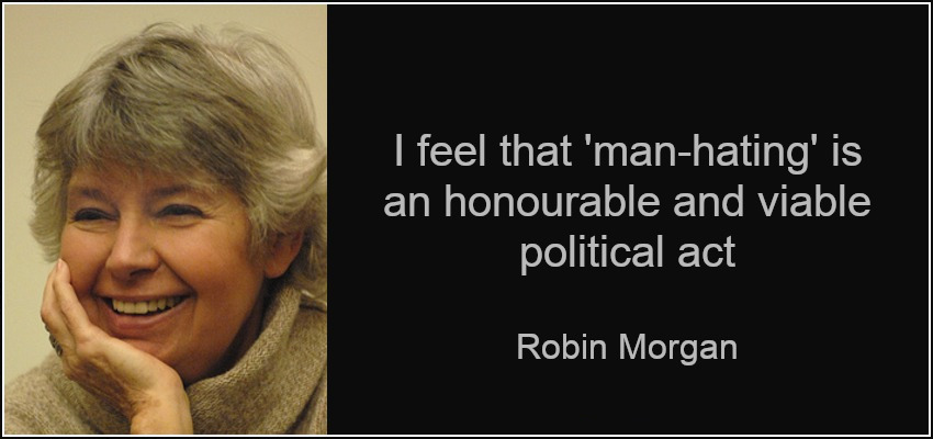 "I feel that ""man-hating"" is an honorable and viable political act – Robin Morgan [850 * 400]"