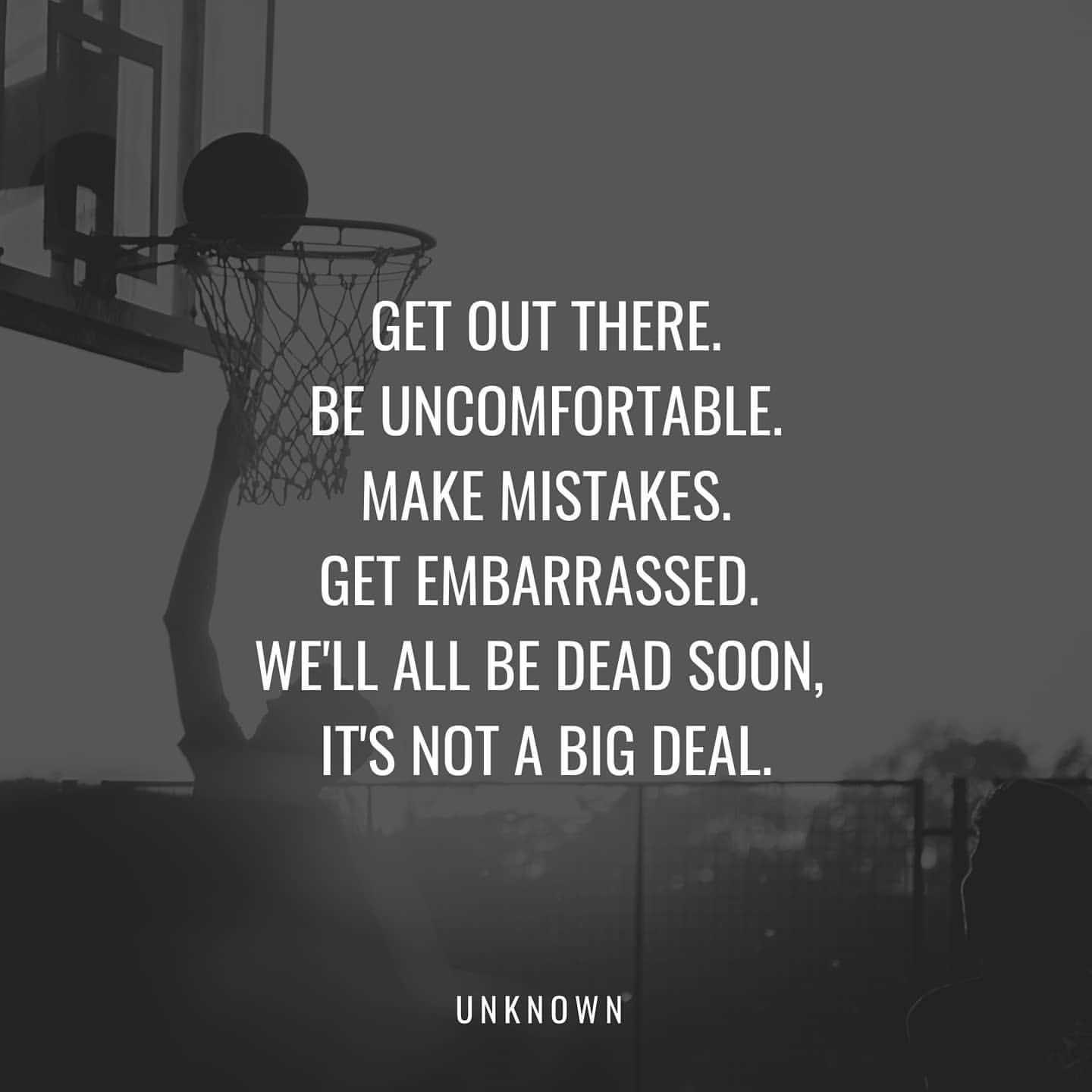 GET OUT THERE. BE UNCDMFDRTABLE. MAKE MISTAKES. GET EMBARRASSED. WE'LL ALL BE DEAD SOON, IT'S NOT A BIG DEAL. UNKNDWN https://inspirational.ly