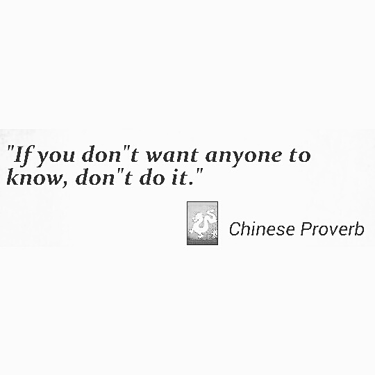 """If you don't want anyone to know, don't do it."" – Chinese proverb [540×540]"