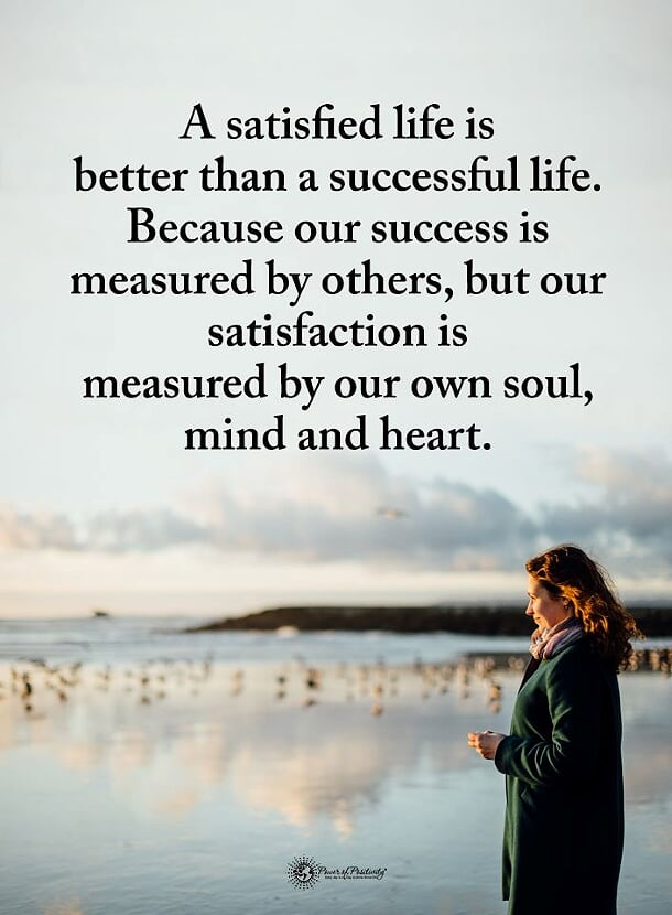 A satisfied life is better than a successful life. Because our success is measured by others, but our satisfaction is measured by our own soul, mind and heart. https://inspirational.ly