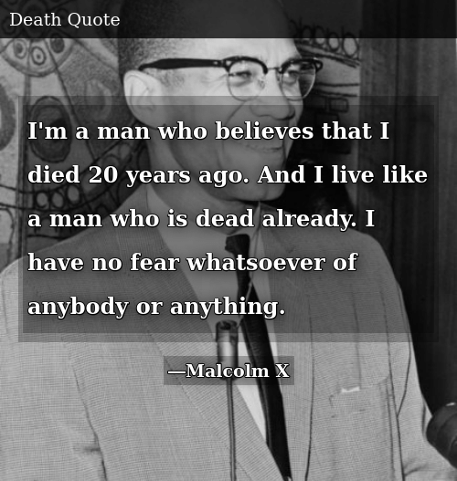 """I'm a man who believes that I died 20 years ago. And I live like a man who is dead already. I have no fear whatsoever of anybody or anything."" – Malcolm X"