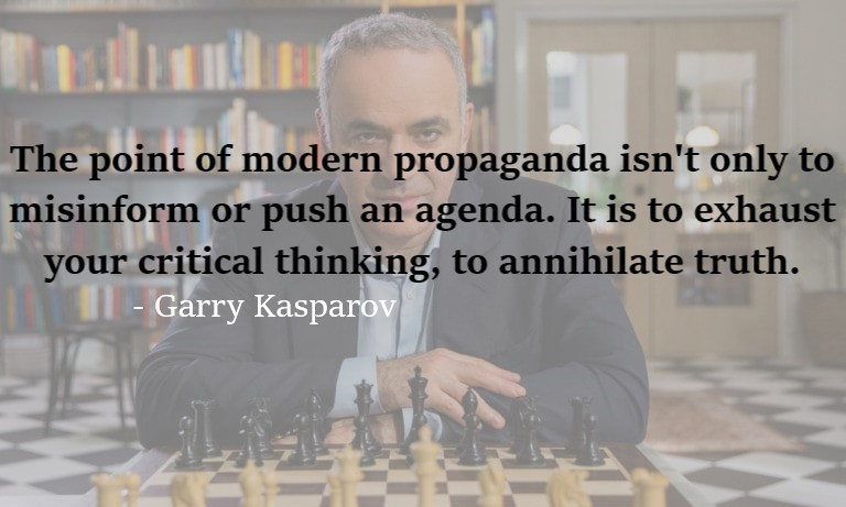"""The point of modern propaganda isn't only to misinform or push an agenda. It is to exhaust your critical thinking, to annihilate truth."" – Garry Kasparov [768 x 461]"