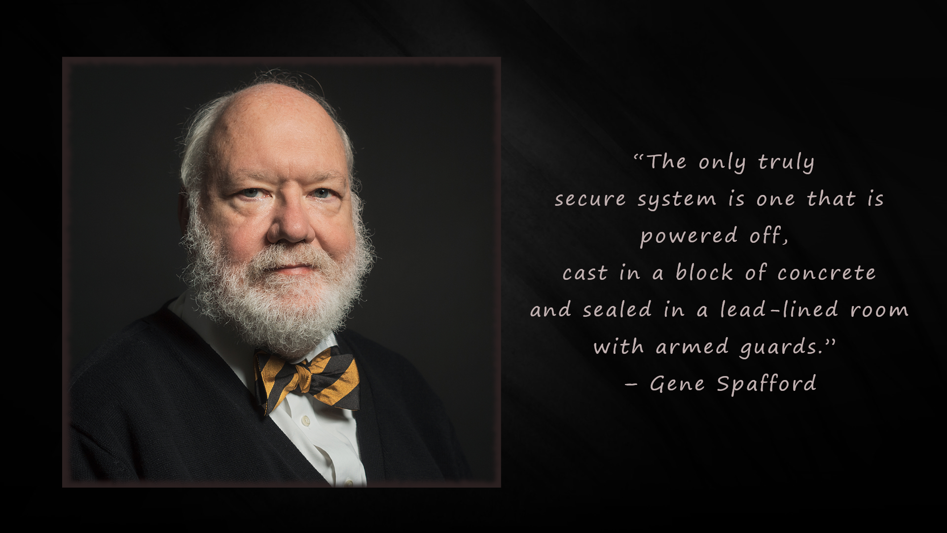 """The only truly secure system is one that is powered off, cast in a block of concrete and sealed in a lead-lined room with armed guards."" – Gene Spafford [1920×1080]"