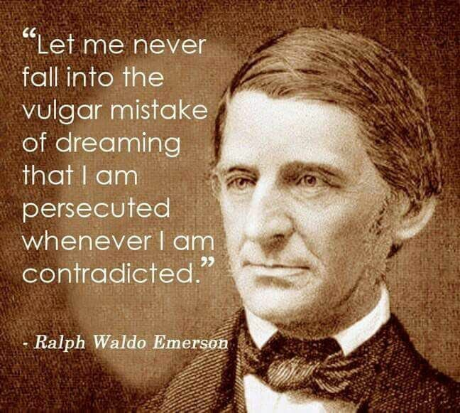"""Let me never fall into the vulgar mistake of dreaming that I am persecuted whenever I am contradicted"" -Ralph Waldo Emerson [648×581]"