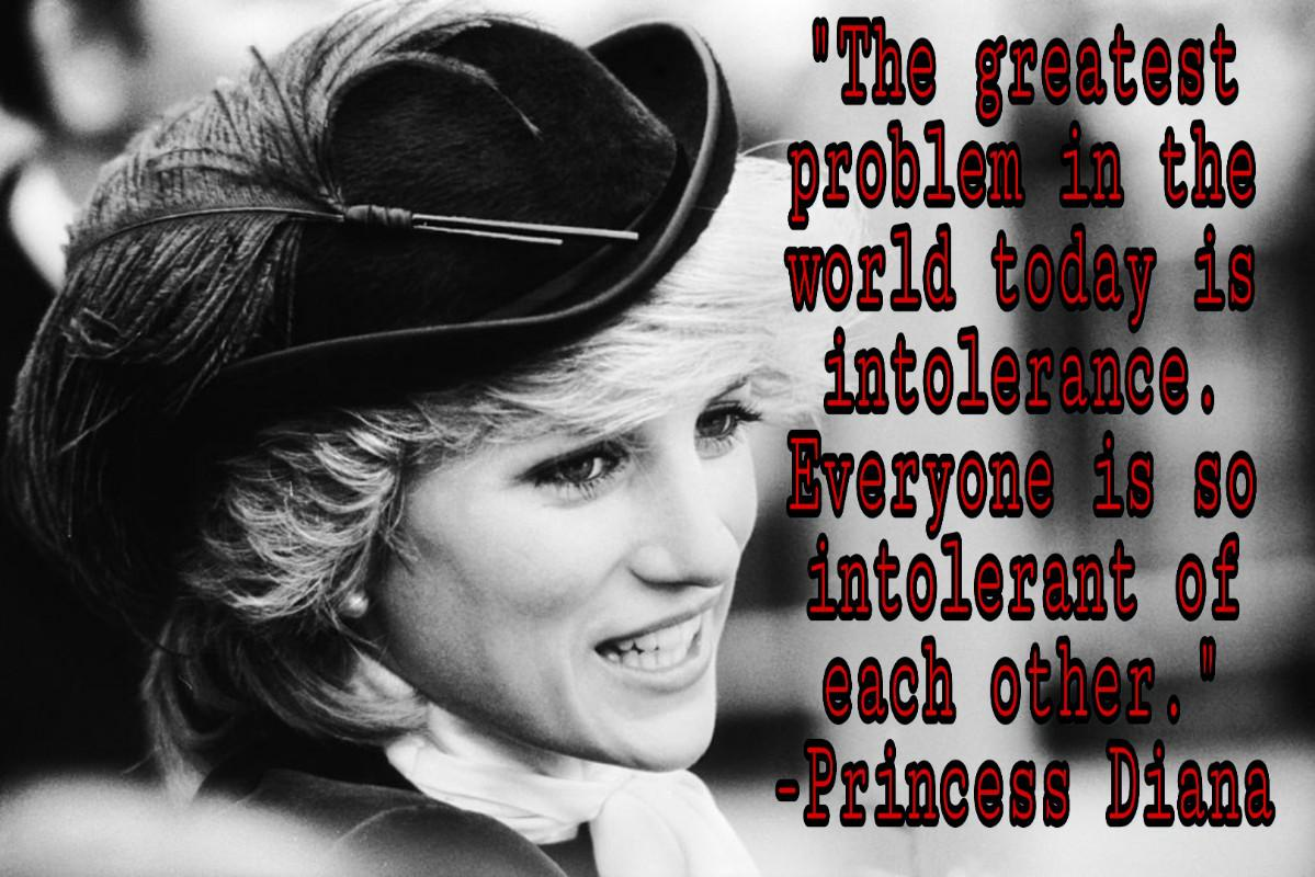 """The greatest problem in the world today is intolerance. Everyone is so intolerant of each other.""[ 1199*800] -Princess Diana"