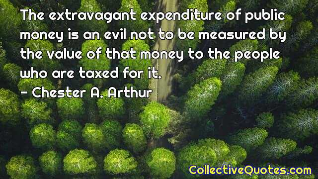 Born: October 5, 1829, Chester A. Arthur 21st U.S. President :: The extravagant expenditure of public money is an evil not to be measured by the value of that money to the people who are taxed for it. — Chester A. Arthur (640×360)