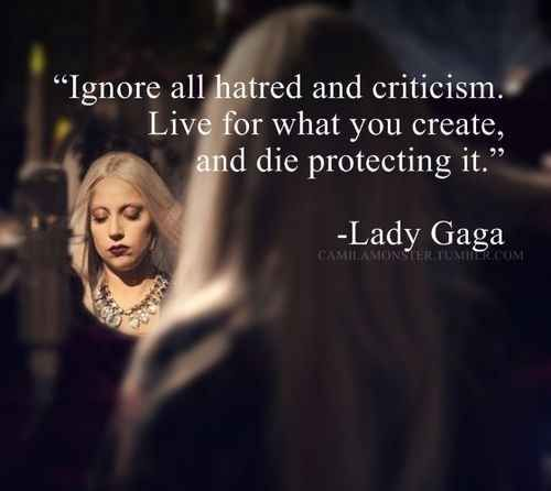 """Ignore all hatred and criticism. Live for what you create, and die protecting it."" -Lady Gaga [500×446]"