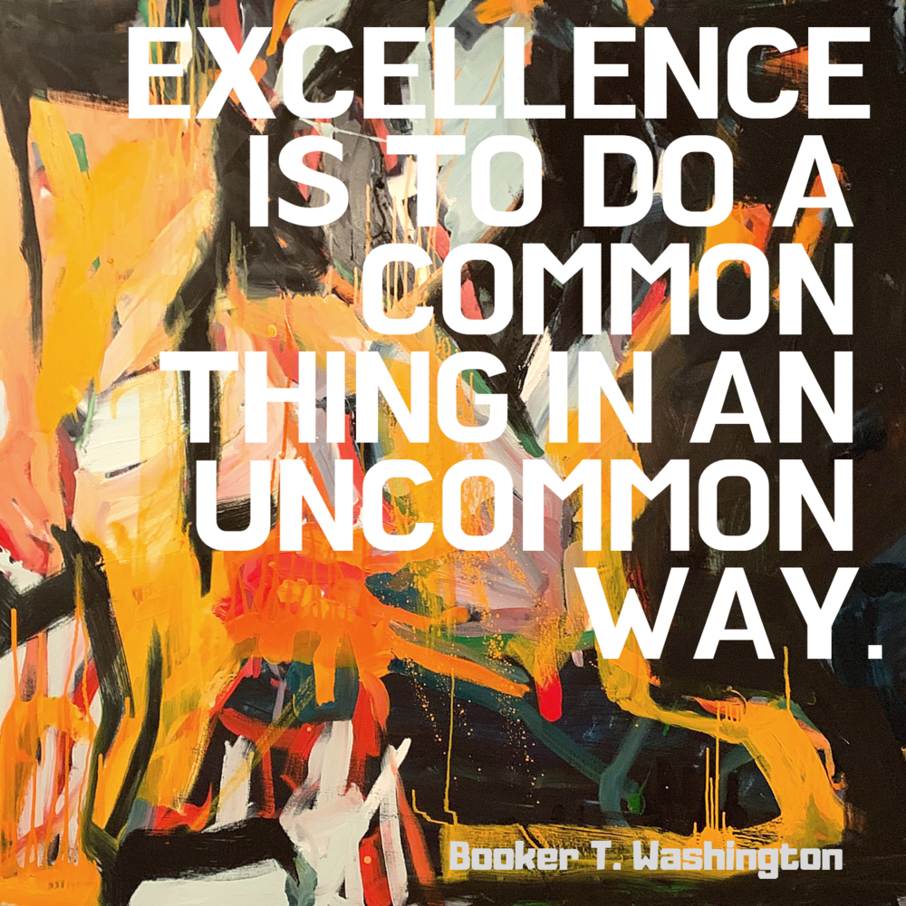 Excellence is to do a common thing in an uncommon way. – Booker T. Washington [ 1000×1000 ]