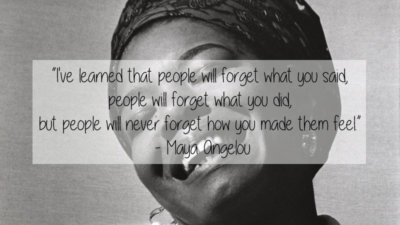"""I've learned that people will forget what you said, people will forget what you did, but people will never forget how you made them feel."" – Maya Angelou [800×450]"