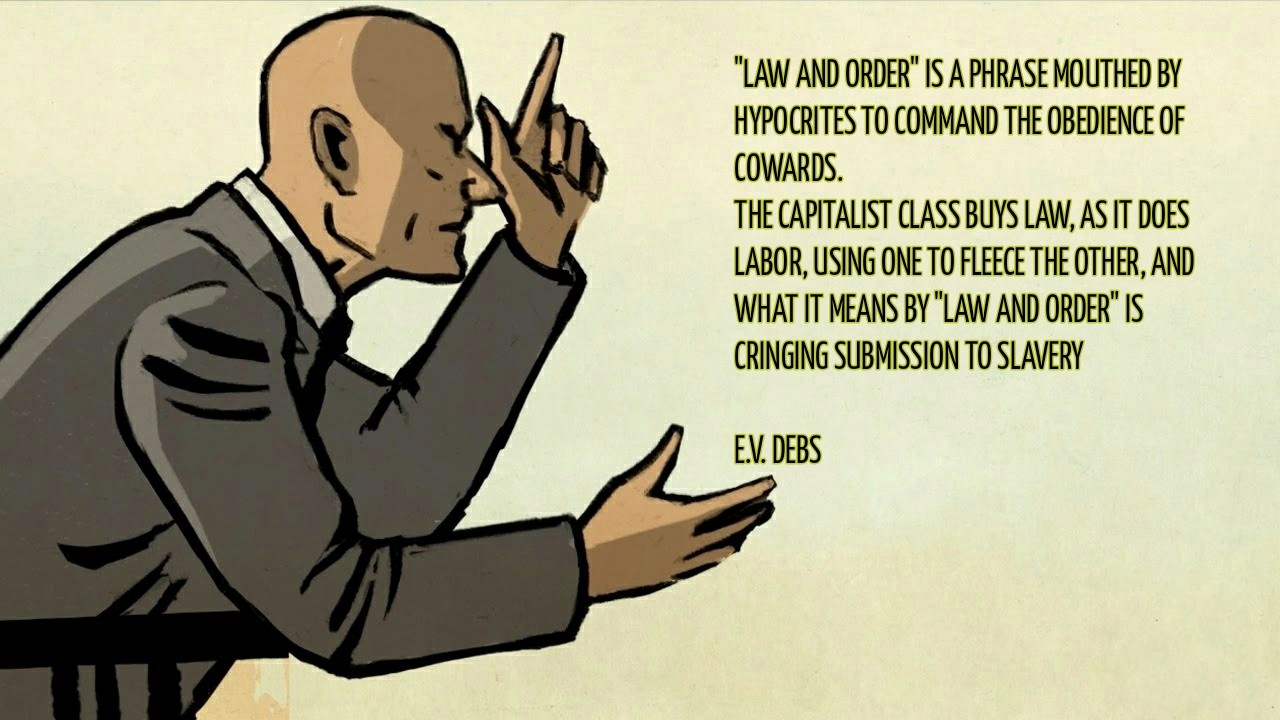 """Law and order"" is a phrase mouthed by hypocrites to command the obedience of cowards. The capitalist class buys law as it does labor, using the one to fleece the other, and what it means by ""law and order"" is cringing submission to slavery. — Eugene V Debs [1280 x 720]"