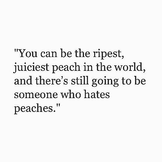 """You can be the ripest, juiciest peach in the world, and there's still going to be someone who hates peaches."" https://inspirational.ly"