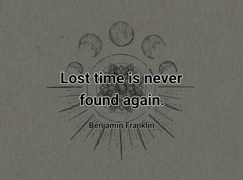 """""""Lost time is never found again."""" ~ Benjamin Franklin. [1024×758]"""