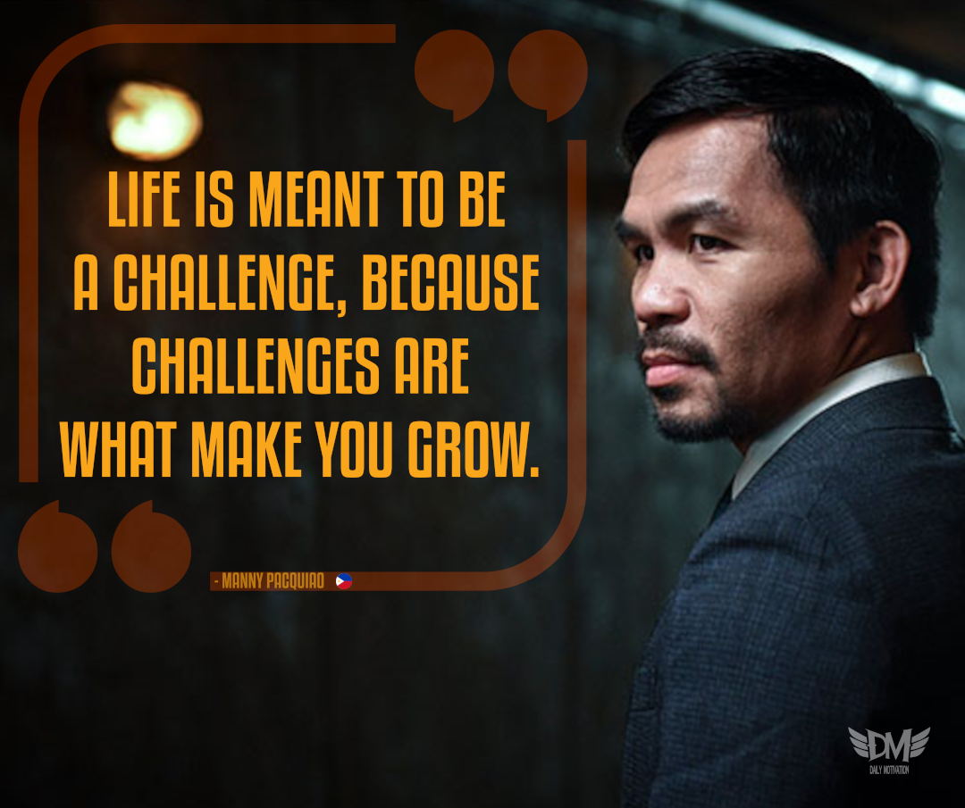 """LIFE IS MEANT TO BE A CHALLENGE, BECAUSE CHALLENGES ARE WHAT MAKE YOU GROW. – MANNY PACQUIAO"" [1080 x 905]"