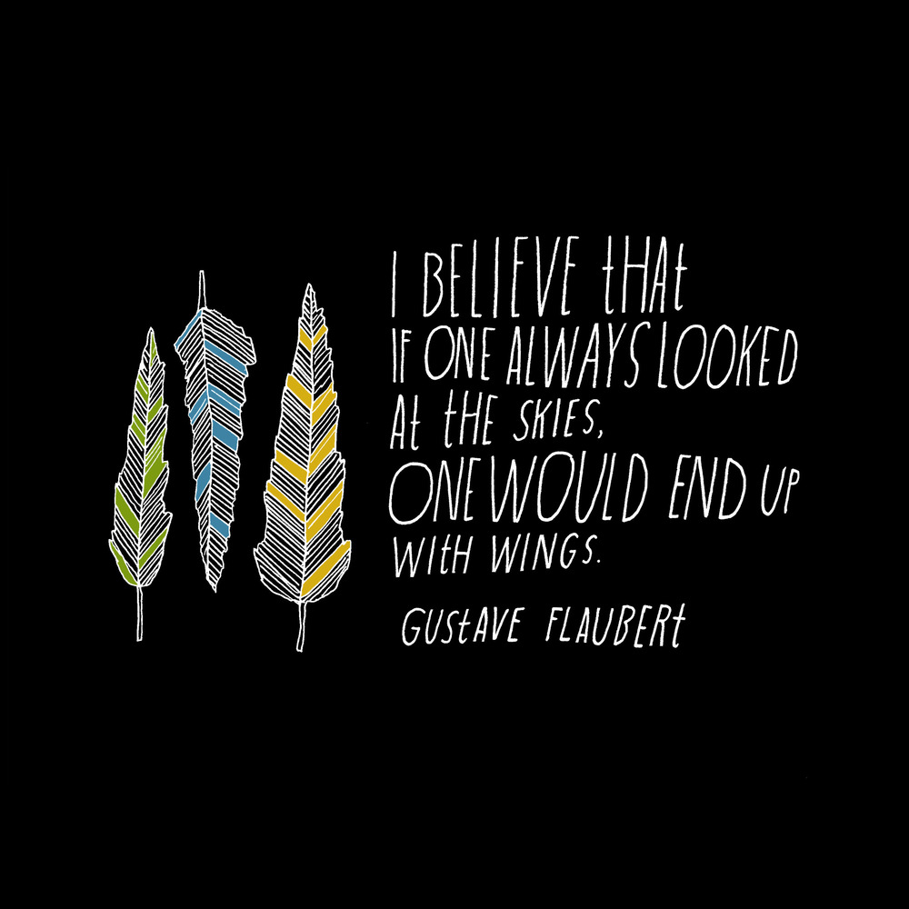 I believe that if one always looked at the skies, one would end up with wings. -Gustave Flaubert [1000×1000]
