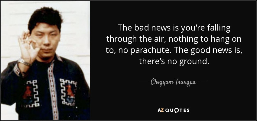 The bad news is you're falling through the air, nothing to hang on to, no parachute. The good news is, there's no ground. | Chögyam Trunpa [850×400]