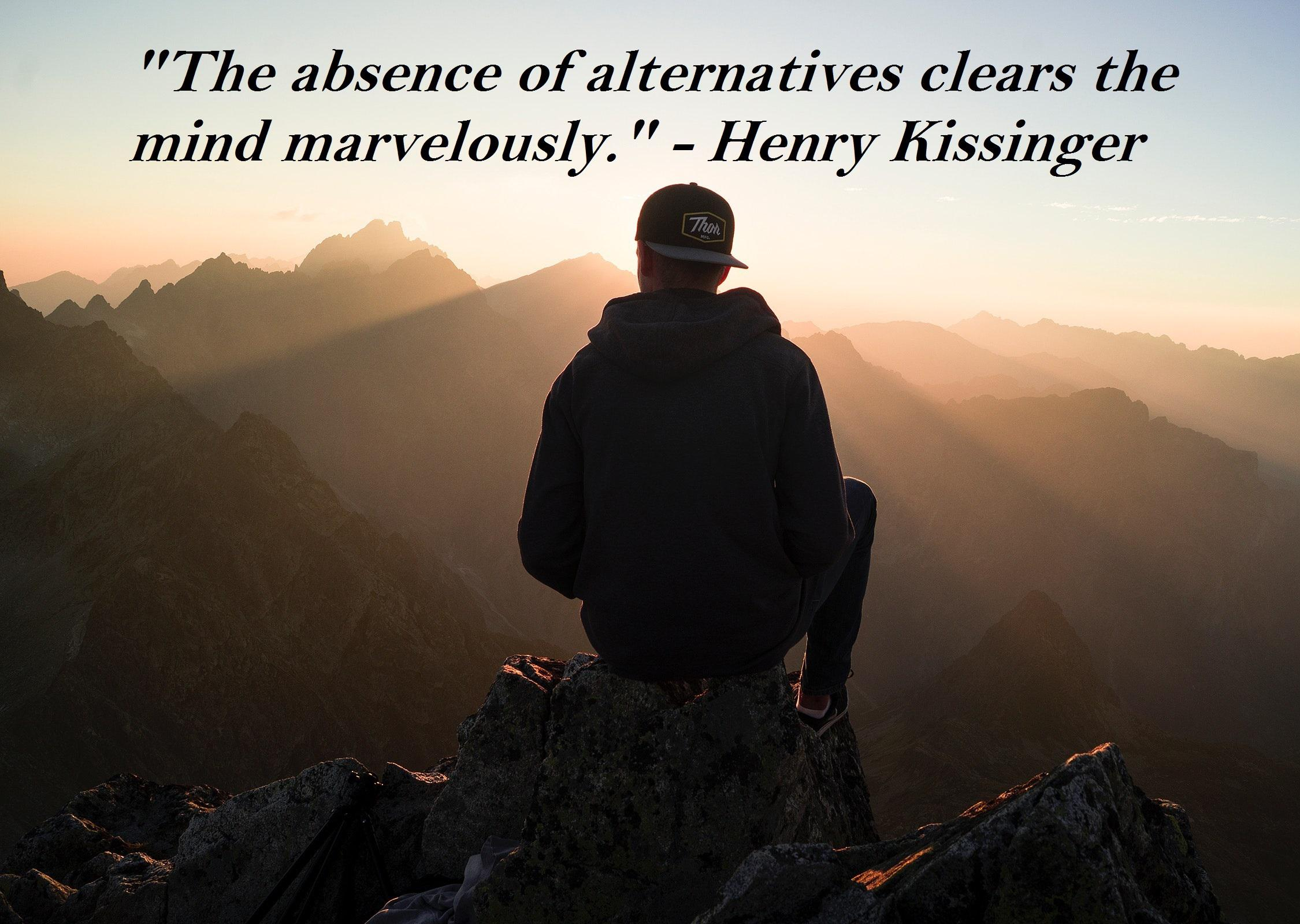"""The absence of alternatives clears the mind marvelously."" – Henry Kissinger [2250×1600]"