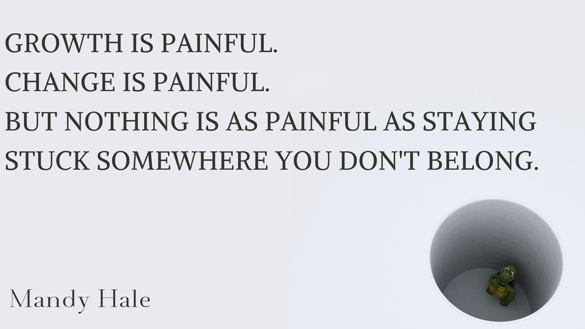"""Growth is painful. Change is painful. But nothing is as painful as staying stuck somewhere you don't belong."" Mandy Hale [1920 × 1080]"