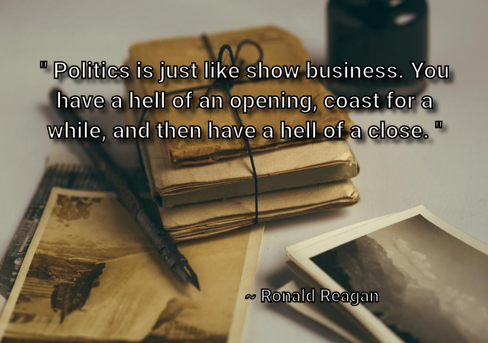 """ Politics is just like show business. You have a hell of an opening, coast for a while, and then have a hell of a close. "" ~Ronald Reagan [768 x 540]"