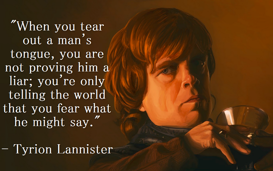"""When you tear out a man's tongue, you are not proving him a liar; you're only telling the world…"" – Tyrion Lannister[957×601]"