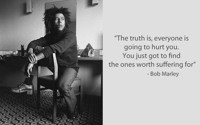 """The truth is, everyone is going to hurt you. You just got to find the ones worth suffering for."" -Bob Marley [800×500]"