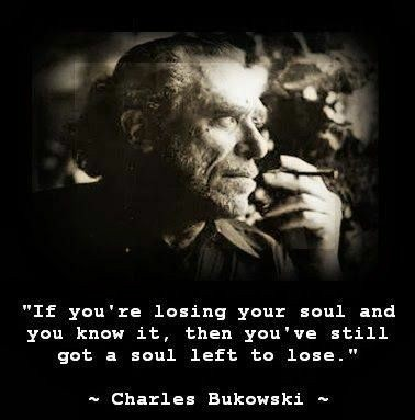 """If you're losing your soul and you know it, then you've still got a soul left to lose"" Charles Bukowski [378×383]"