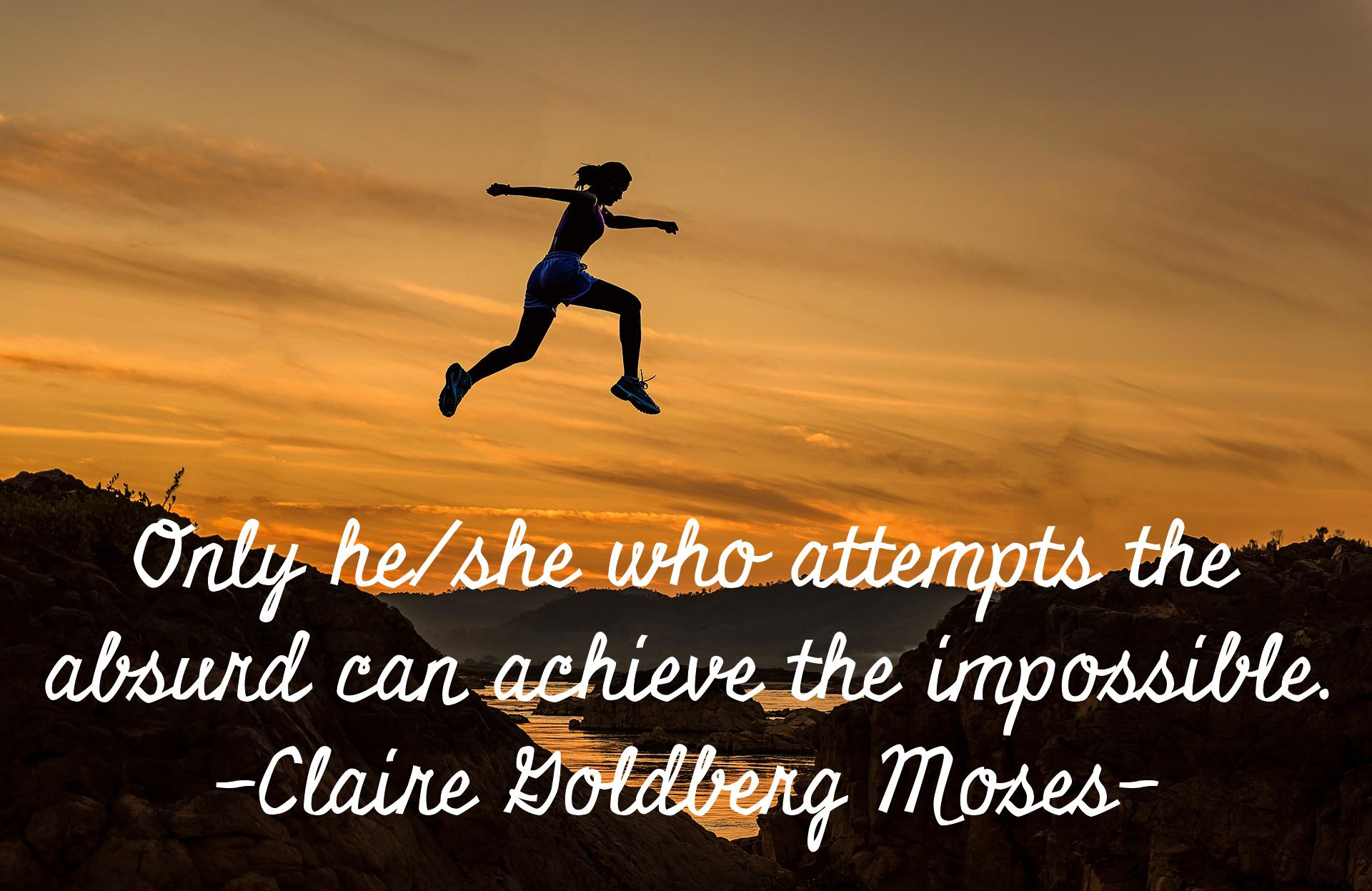 Only he/she who attempts the absurd can achieve the impossible. Claire Goldberg Moses. [1920×1247]