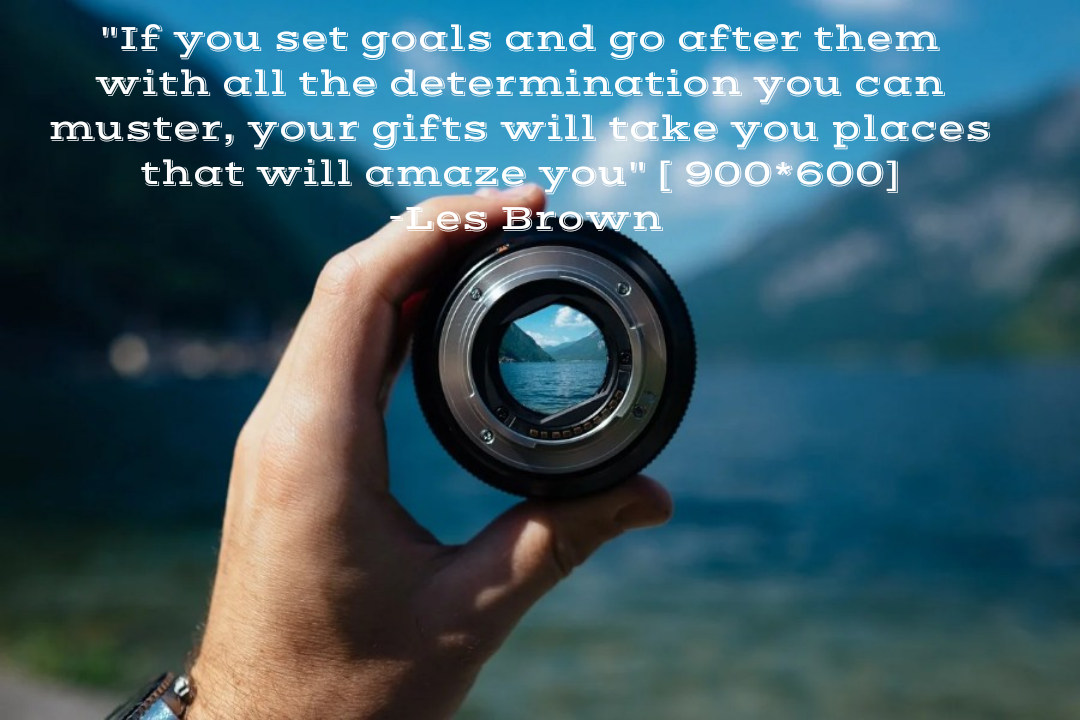 """If you set goals and go after them with all the determination you can muster, your gifts will take you places that will amaze you"" [ 900*600] -Les Brown"