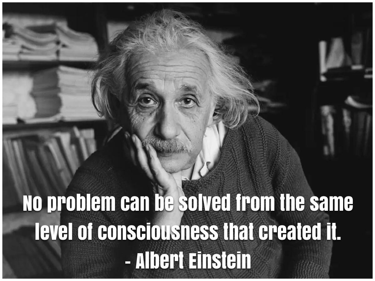 No problem can be solved from the same level of consciousness that created it. – Albert Einstein [1200 x 900]