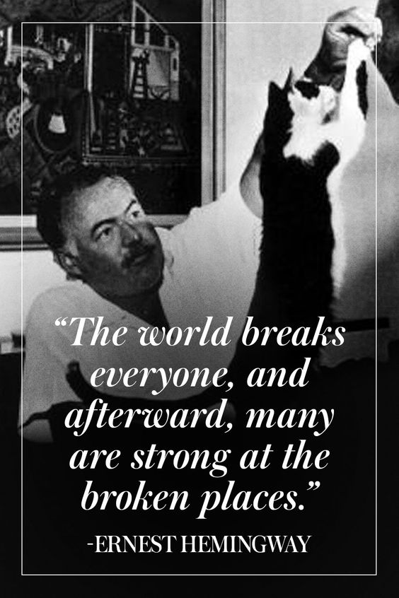 """The world breaks everyone, and afterward, many are strong at the broken places."" – Ernest Hemingway [564×846]"