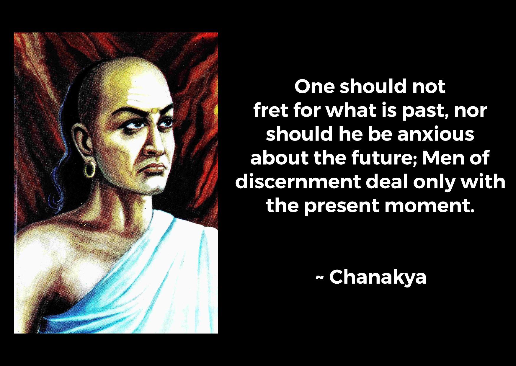 """One should not fret for what is past, nor should he be anxious about the future; Men of discernment deal only with the present moment""- Chanakya [1748×1240]"