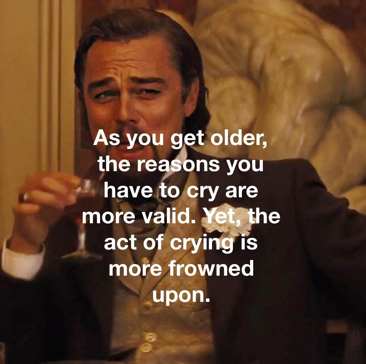 As you get older, the reafi'ons you ' have to cry are more valid. We ' act of cryirig IS more frowned upon. https://inspirational.ly