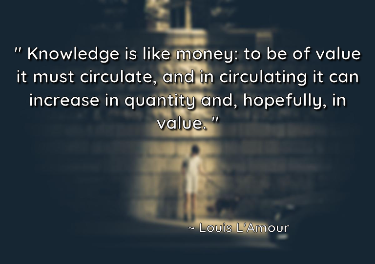 """ Knowledge is like money: to be of value it must circulate, and in circulating it can increase in quantity and, hopefully, in value. "" ~ Louis L'Amour [768 x 540]"