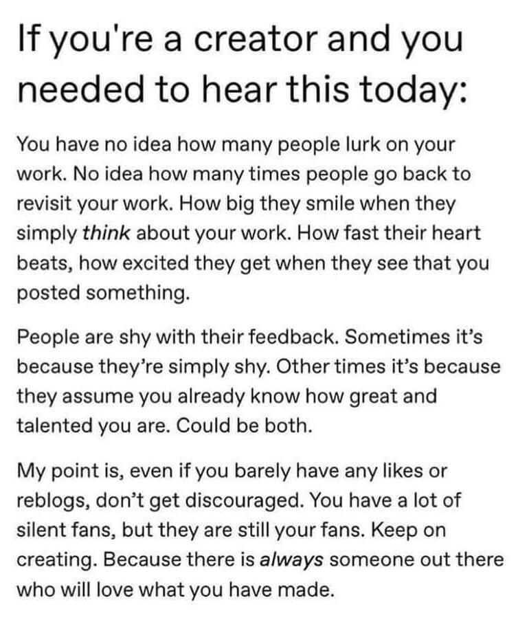 If you're a creator and you needed to hear this today: You have no idea how many people lurk on your work. No idea how many times people go back to revisit your work. How big they smile when they simply think about your work. How fast their heart beats, how excited they get when they see that you posted something. People are shy with their feedback. Sometimes it's because they're simply shy. Other times it's because they assume you already know how great and talented you are. Could be both. My point is, even if you barely have any likes or reblogs, don't get discouraged. You have a lot of silent fans, but they are still your fans. Keep on creating. Because there is always someone out there who will love what you have made. https://inspirational.ly