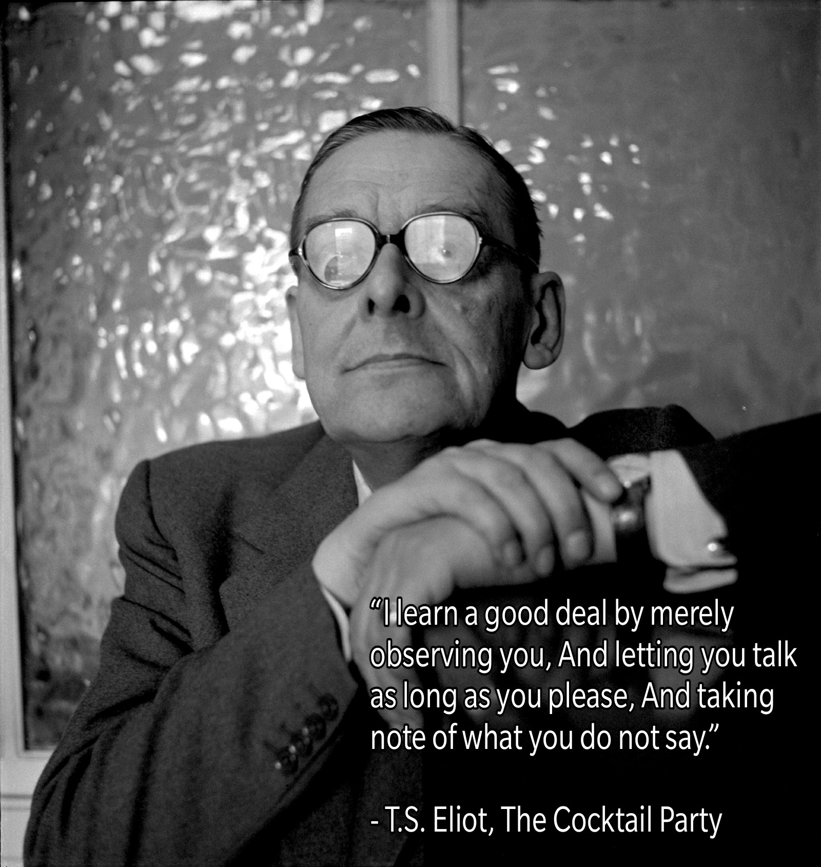 """I learn a good deal by merely observing you, And letting you talk as long as you please, And taking note of what you do not say."" – T.S. Eliot, The Cocktail Party [1600 x 1689]"