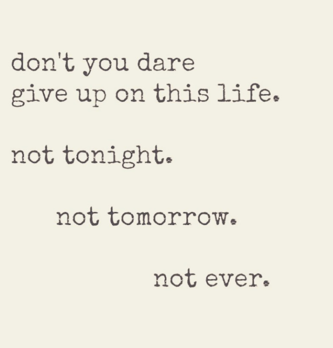 [Image] Don't you dare give up on this life. Not tonight. Not tomorrow. Not ever.