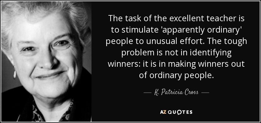 The task of the excellent teacher is to stimulate 'apparently ordinary' people to unusual effort. -K.Patricia Cross [850×400]