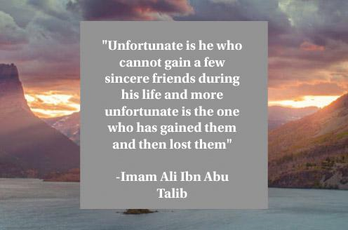 """Unfortunate is he who cannot gain a few sincere friends during his life and more unfortunate is the one who has gained them and then lost them""-Imam Ali Ibn Abu Talib(496×328)"