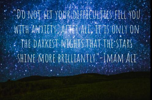 """Do not let your difficulties fill you with anxiety, after all, it is only on the darkest nights that the stars shine more brilliantly""-Imam Ali(496×328)"