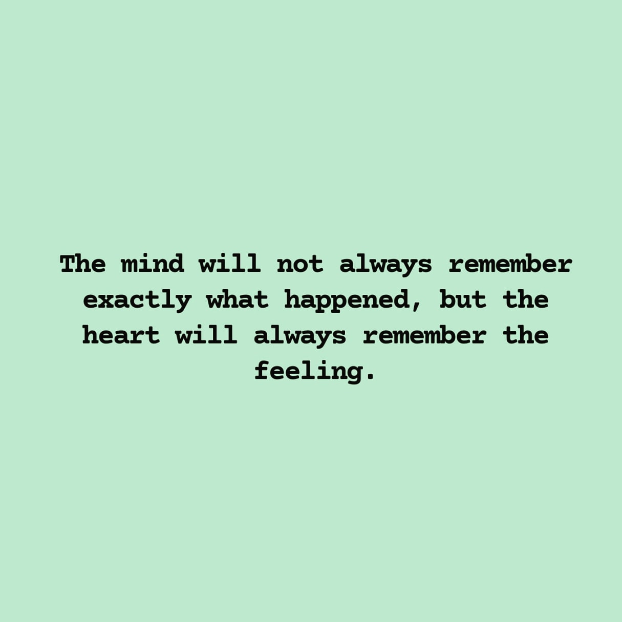 The mind will not always remember exactly what happened, but the heart will always remember the feeling. https://inspirational.ly