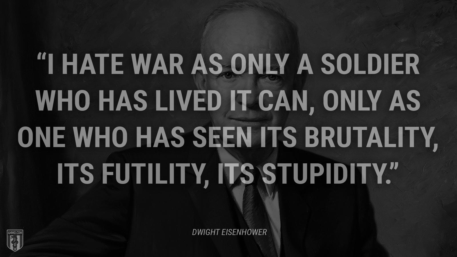 """I hate war as only a soldier who has lived it can, only as one who has seen its brutality, its futility, its stupidity."" – President Dwight D. Eisenhower [1600×900]"