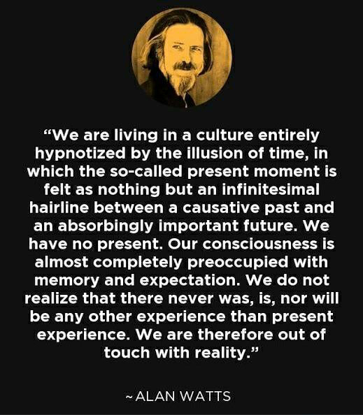 """We are living in a culture entirely hypnotized by the illusion of time…"" ~ ALAN WATTS [519×594]"