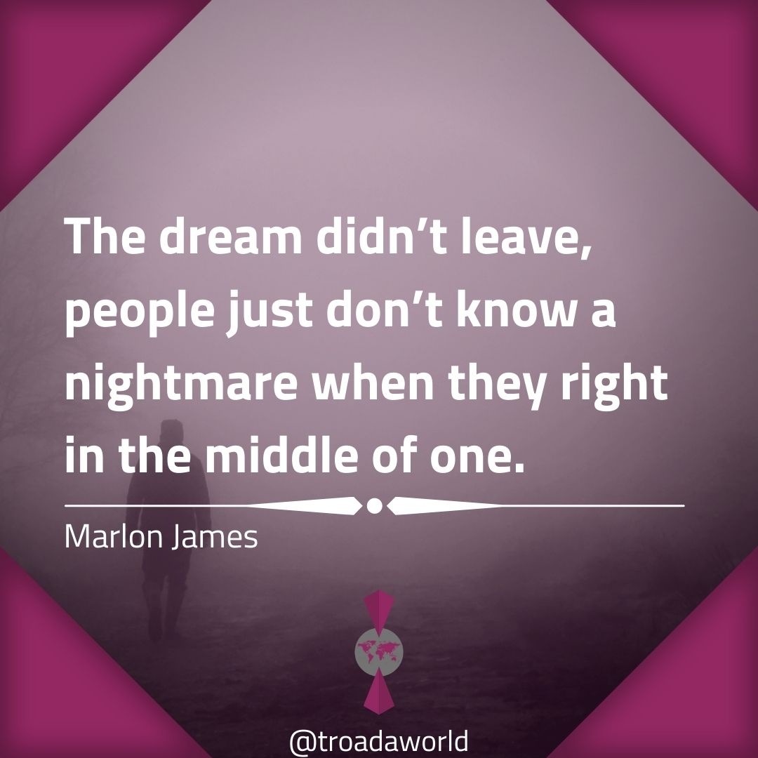 "[1080×1080] ""The dream didn't leave, people just don't know a nightmare when they right in the middle of one."" – Marlon James"