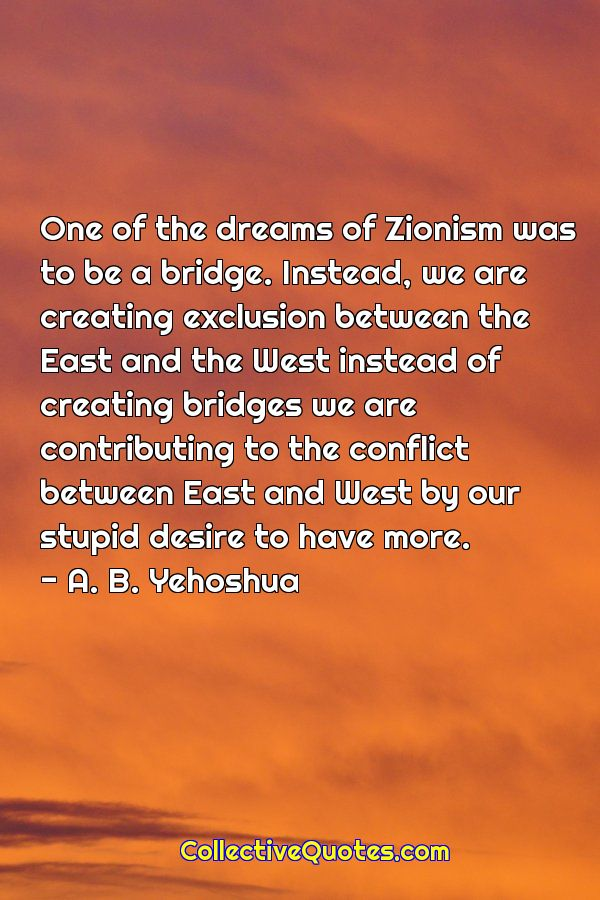 One of the dreams of Zionism was to be a bridge. Instead, we are creating exclusion between the East and the West instead of creating bridges we are contributing to the conflict between East and West by our stupid desire to have more. — A. B. Yehoshua (600×900)