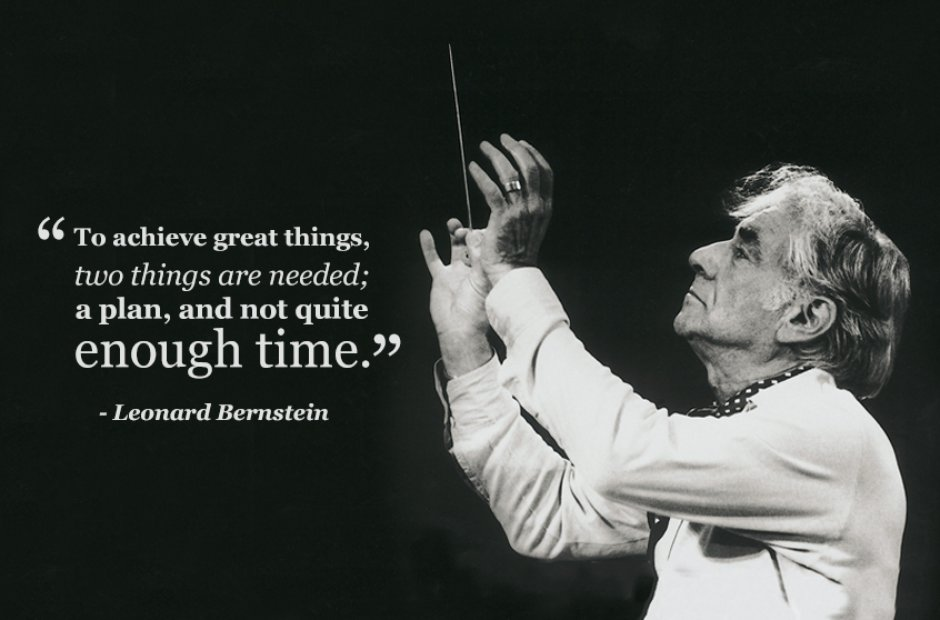 """To achieve great things, two things are needed; a plan, and not quite enough time."" Leonard Bernstein [940×620]"