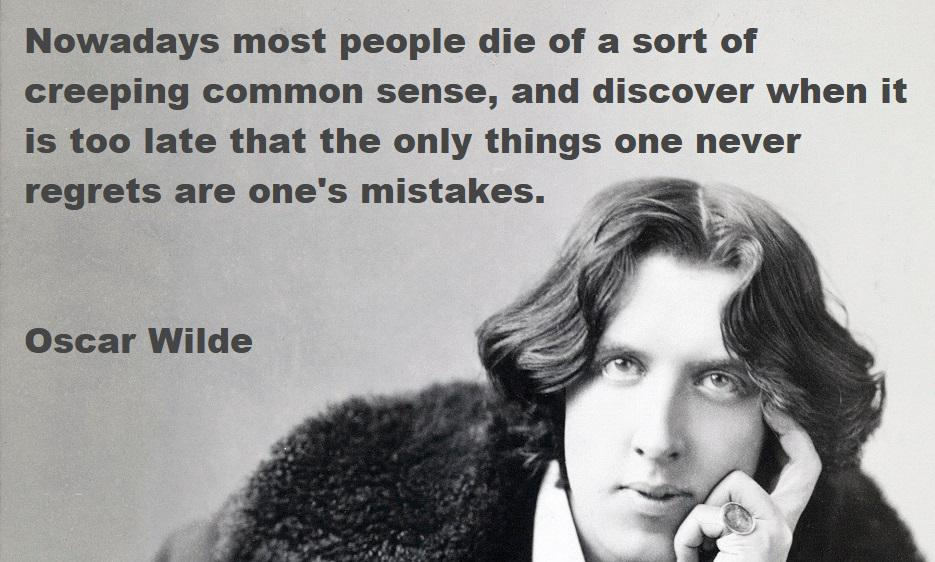 """Nowadays most people die of a sort of creeping common sense, and discover when it is too late that the only things one never regrets are one's mistakes."" Oscar Wilde, The Picture of Dorian Gray [935×562]"