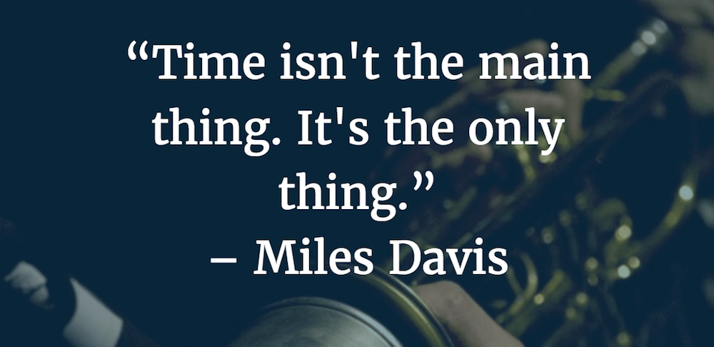 """Time isn't the main thing. It's the only thing."" -Miles Davis [1000×486]"
