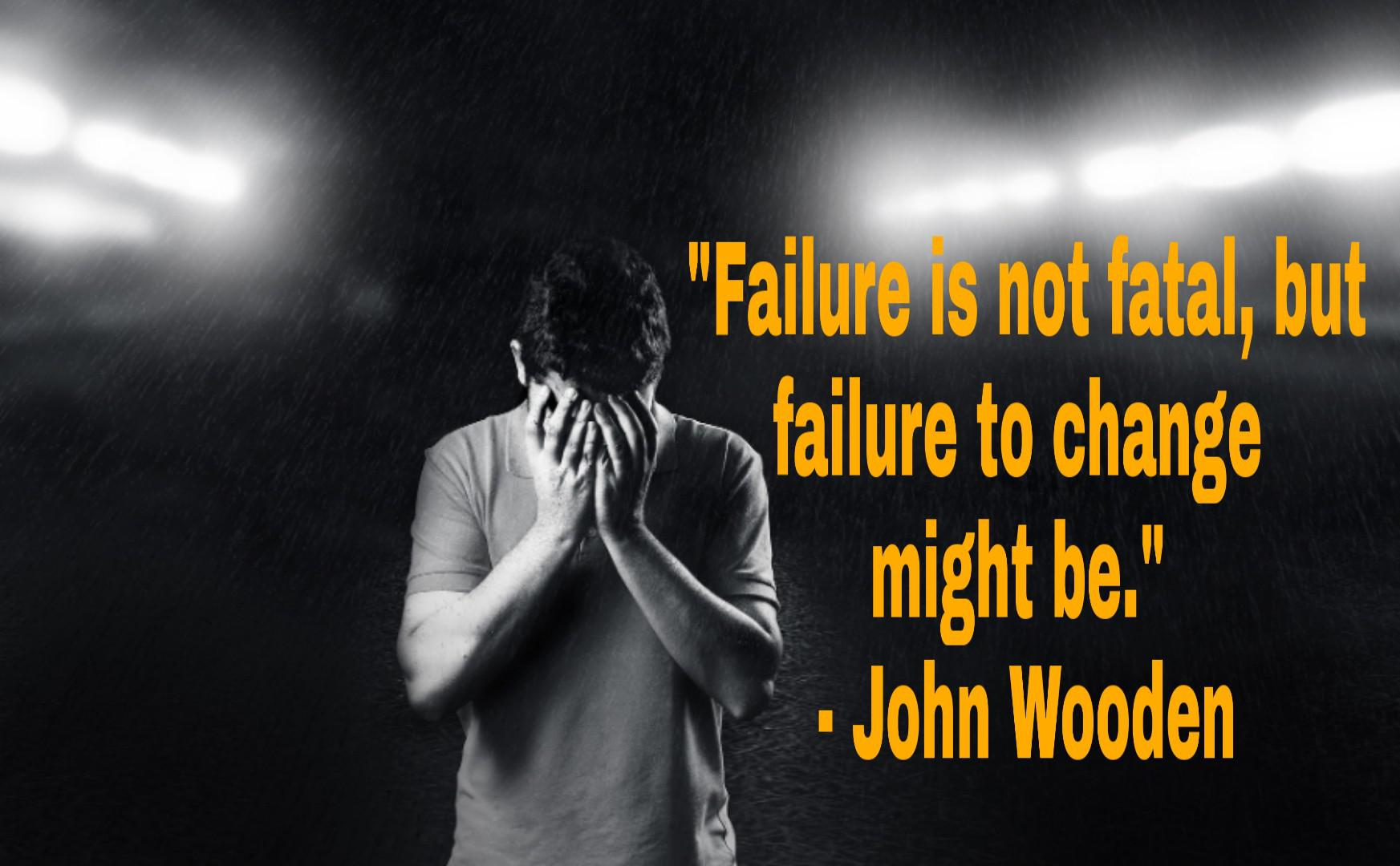 "[ 900*557]""Failure is not fatal, but failure to change might be.""- John Wooden"